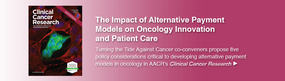 The Impact of Alternative Payment Models on Oncology Innovation and Patient Care. Turning the Tide Against Cancer co-conveners propose five policy considerations critical to developing alternative payment models in oncology in AACR's Clinical Cancer Research