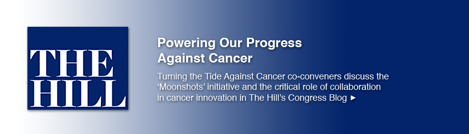 Powering Our Progress Against Cancer: Turning the Tide Against Cancer co-conveners discuss the 'Moonshots' initiative and the critical role of collaboration in cancer innovation in The Hill's Congress Blog